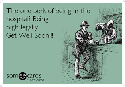 The One Perk Of Being In The Hospital? Being High Legally. Get Well Soon!!!   Get Well Ecard
