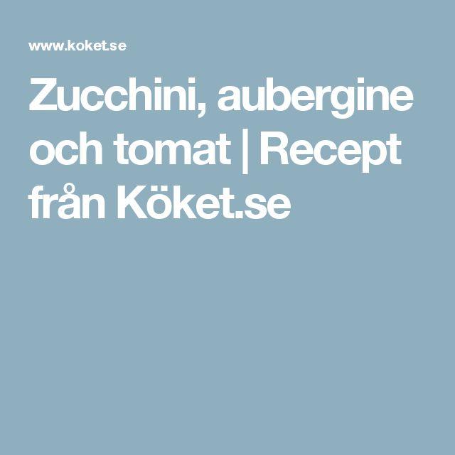 Zucchini, aubergine och tomat | Recept från Köket.se