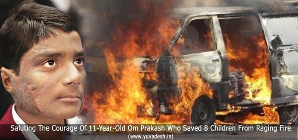 On September 4, 2010, Om Prakash was going to school along with other students in a Maruti van. But all of a sudden, the van caught fire because of a short circuit in the gas kit.    The driver immediately opened his door and fled. But not Om Prakash.    He broke open the van door and pulled out the others, caring little about the flames that had spread to his face, back and arms.    He saved eight children. For his bravery, he has won the Sanjay Chopra Award......