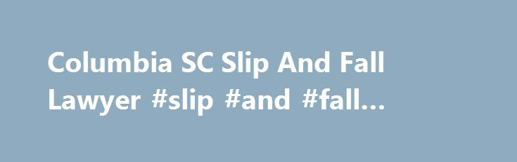Columbia SC Slip And Fall Lawyer #slip #and #fall #lawyers http://memphis.remmont.com/columbia-sc-slip-and-fall-lawyer-slip-and-fall-lawyers/  # Columbia SC Slip and Fall Lawyer Nothing to laugh at We've probably all done it – laughed at someone who takes a spill and lands awkwardly. Trips and falls have long been a staple of slapstick comedy, these days often captured on home videos featured in television shows. But falls really are nothing to laugh at, and neither are the slip-and-fall…