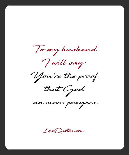 To my husband I will say: You're the proof that God answers prayers.  - Love Quotes - https://www.lovequotes.com/to-my-husband/