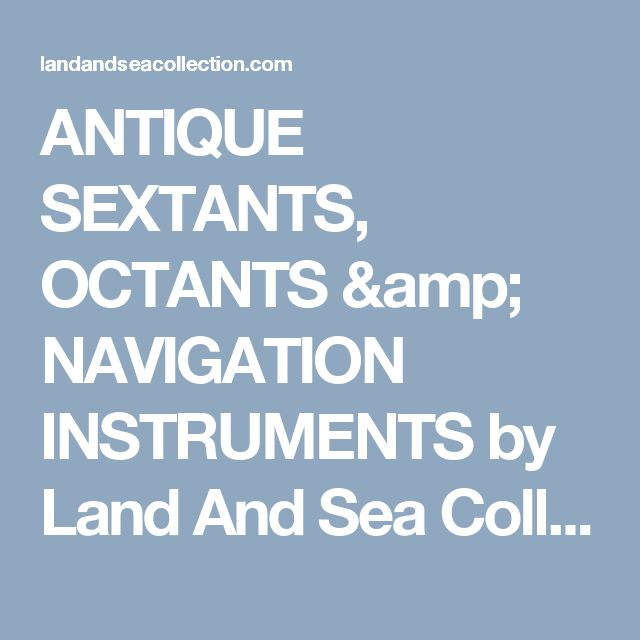 ANTIQUE SEXTANTS, OCTANTS & NAVIGATION INSTRUMENTS by Land And Sea Collection™