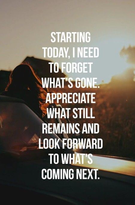 starting today, i need to forget what's gone, appreciate what still remains and look forward to what's coming next ..