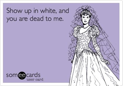 Funny Wedding Ecard: Show up in white, and you are dead to me.