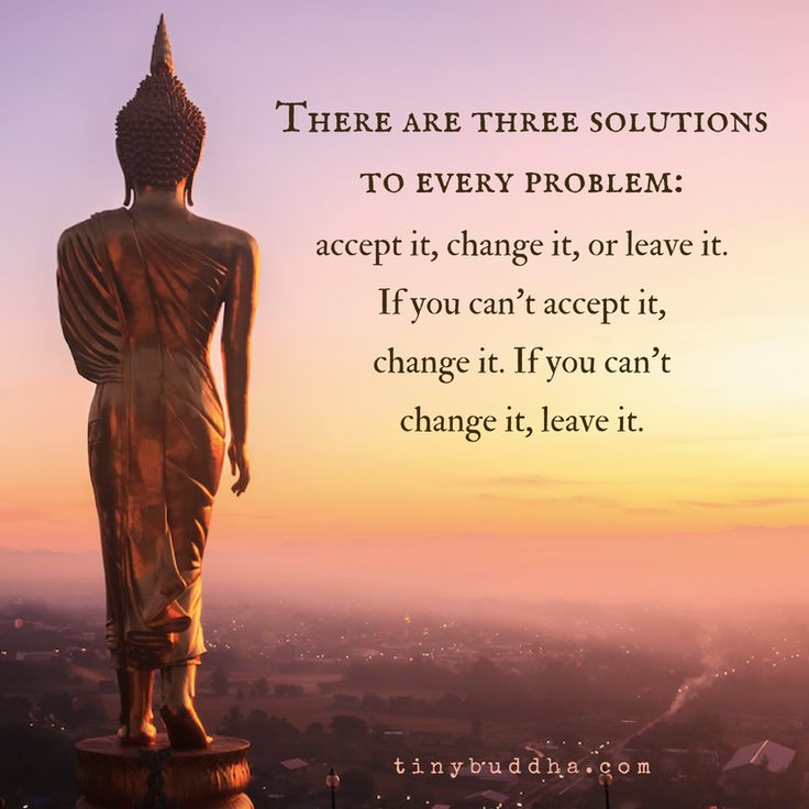 """There are three solutions to every problem: accept it, change it, or leave it. If you can't accept it, change it. If you can't change it, leave it."" And for pity's sake, please stop COMPLAINING about it like a victim!"