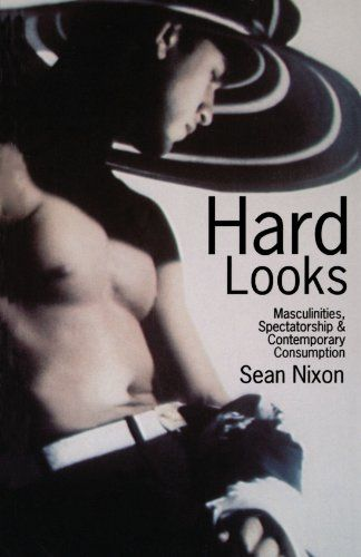 Hard Looks: Masculinities, Spectatorship and Contemporary Consumption by Sean James Nixon