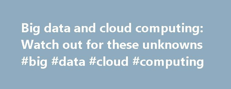 Big data and cloud computing: Watch out for these unknowns #big #data #cloud #computing http://sweden.nef2.com/big-data-and-cloud-computing-watch-out-for-these-unknowns-big-data-cloud-computing/  Big data and cloud computing: Watch out for these unknowns The concept of big data is simple, as most good ideas are. Big data gives us the ability to use commodity computing to process distributed queries across multiple data sets and return result sets in record time. Cloud computing provides the…