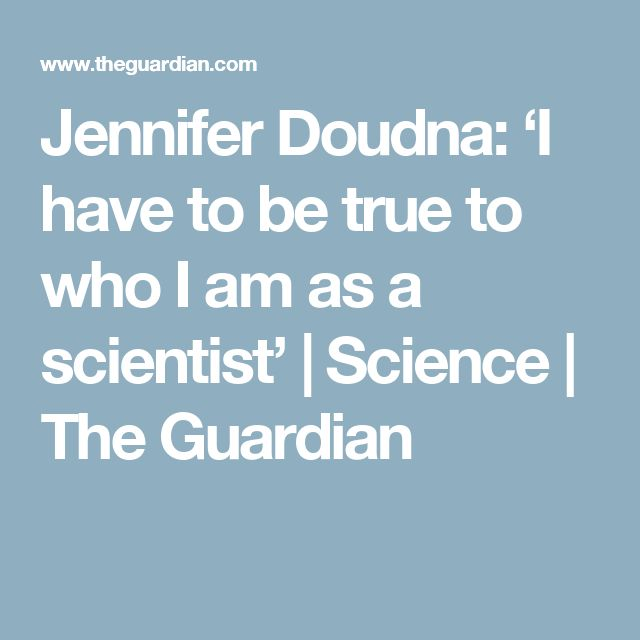 Jennifer Doudna: 'I have to be true to who I am as a scientist'   Science   The Guardian
