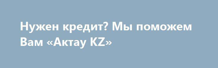 Нужен кредит? Мы поможем Вам «Актау KZ» http://www.mostransregion.ru/d_236/?adv_id=352 Вам нужен бизнес или личного кредита? Вы срочно ищет кредит, чтобы улучшить свой бизнес? Вам нужен кредит, чтобы купить дом? Мы специализируемся на, потребительские кредиты, займа консолидации, капитала, кредитов, бизнес-кредиты и кредиты на любой стоящей цели. Будь индивидуален, частные компании, инвестор в недвижимость или просто ищете рефинансирования, мы можем помочь.   Наша служба быстро и легко даёт…