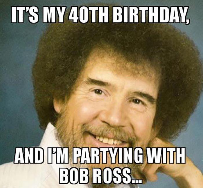 57 Best 40th Birthday Meme Bob Ross Make Me Laugh Funny Memes