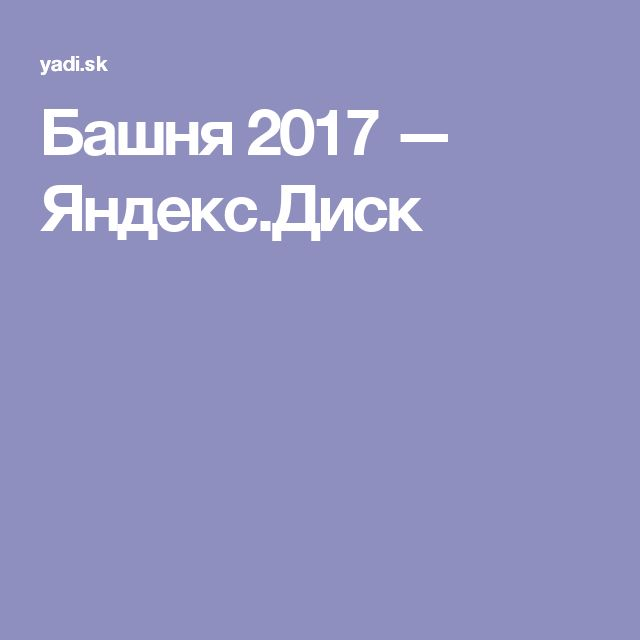 Башня 2017 — Яндекс.Диск