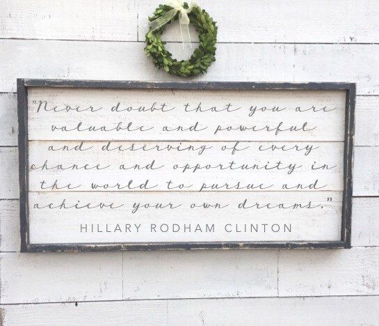A personal favorite from my Etsy shop https://www.etsy.com/listing/494591158/hillary-clinton-quote-sign-vintage-wood