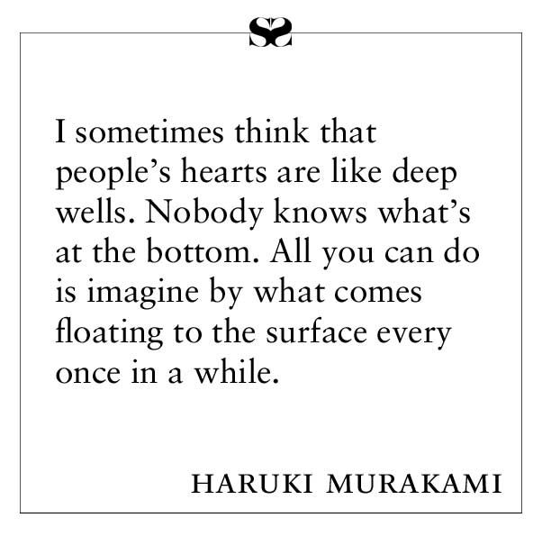 I sometimes think that people's hearts are like deep wells, nobody knows what's at the bottom. All you can do is imagine by what comes floating to the surface every once in a while. -- Haruki Murakami