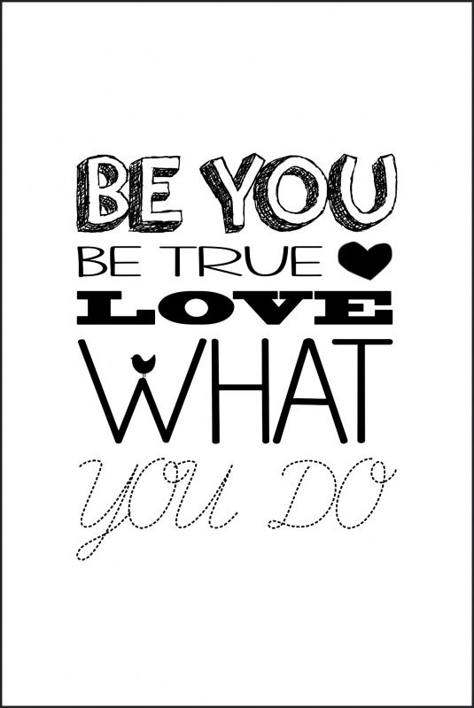 Be You, Be True and love what you do