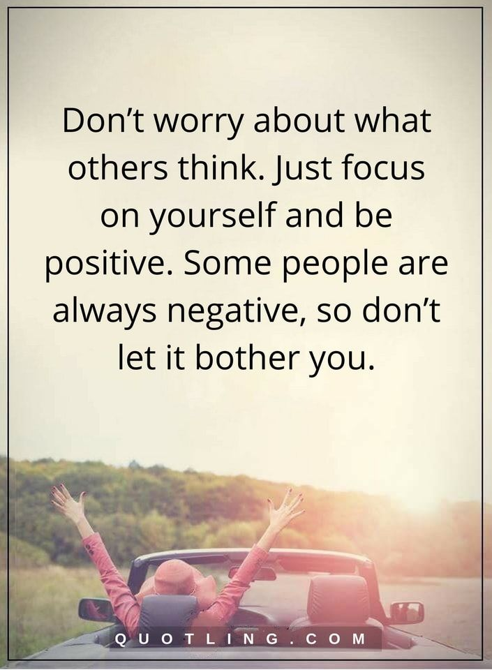 life lessons Don't worry about what others think. Just focus on yourself and be positive. Some people are always negative, so don't let it bother you.