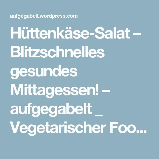 Hüttenkäse-Salat – Blitzschnelles gesundes Mittagessen! – aufgegabelt _ Vegetarischer Foodblog & Reiseblog