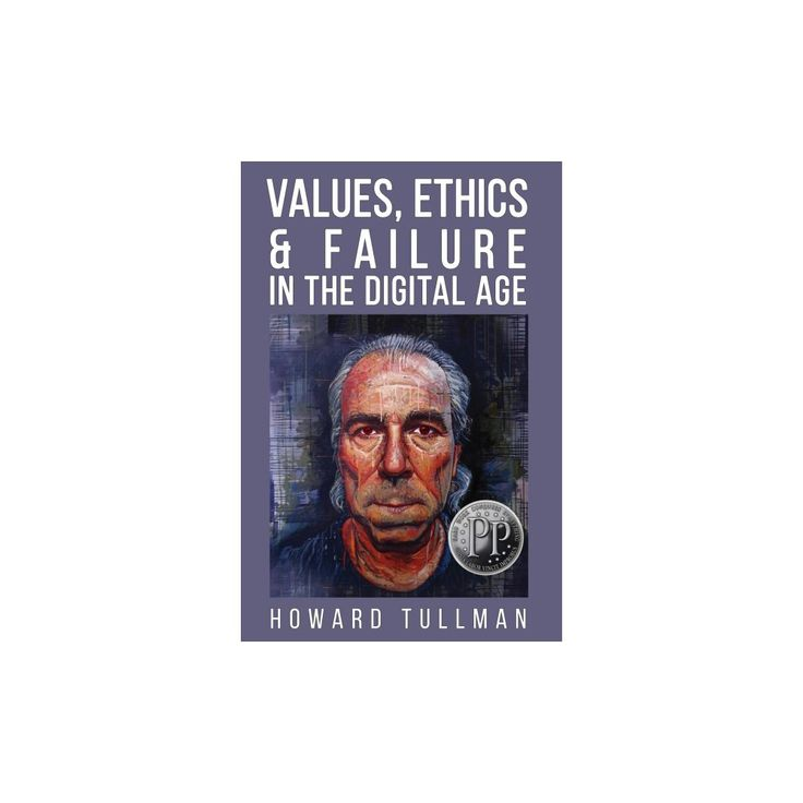 Values, Ethics & Failure in the Digital Age : You Get What You Work For, Not What You Wish for
