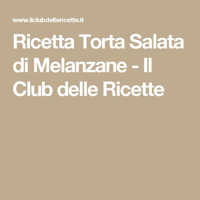 Ricetta Torta Salata di Melanzane - Il Club delle Ricette