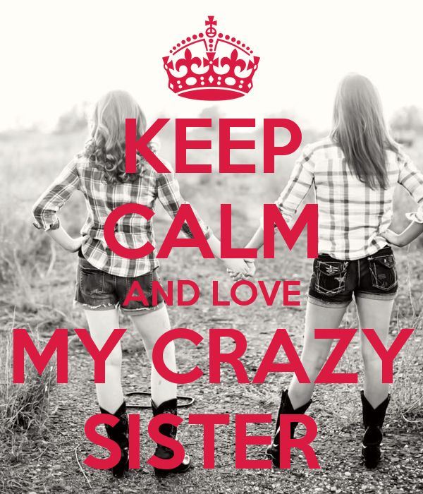 KEEP CALM AND LOVE MY CRAZY SISTER