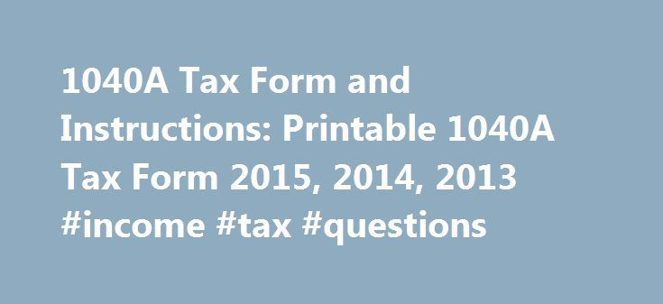 1040A Tax Form and Instructions: Printable 1040A Tax Form 2015, 2014, 2013 #income #tax #questions http://income.nef2.com/1040a-tax-form-and-instructions-printable-1040a-tax-form-2015-2014-2013-income-tax-questions/  #federal income tax booklet # Income Tax Pro 1040A Tax Form and Instructions Printable 1040A Tax Form 2015, 2014, 2013 Download printable 1040A Tax Form and Instructions with supporting schedules and forms for the current and prior income tax years 2015, 2014, 2013. For the…