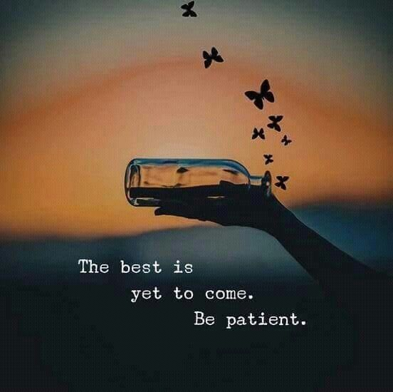 Be Patient the best is yet to come