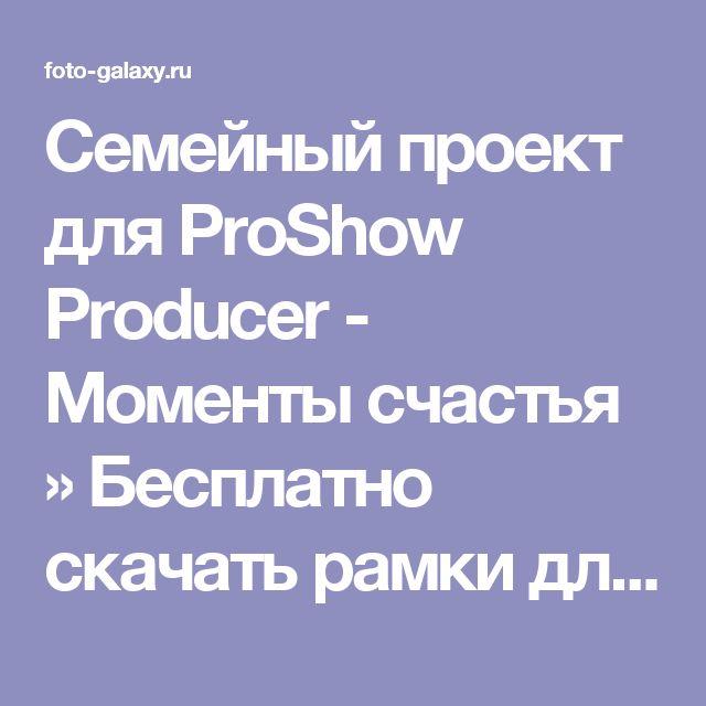 Семейный проект для ProShow Producer - Моменты счастья » Бесплатно скачать рамки для фотографий,клипарт,шрифты,шаблоны для Photoshop,костюмы,рамки для фотошопа,обои,фоторамки,DVD обложки,футажи,свадебные футажи,детские футажи,школьные футажи,видеоредакторы,видеоуроки,скрап-наборы