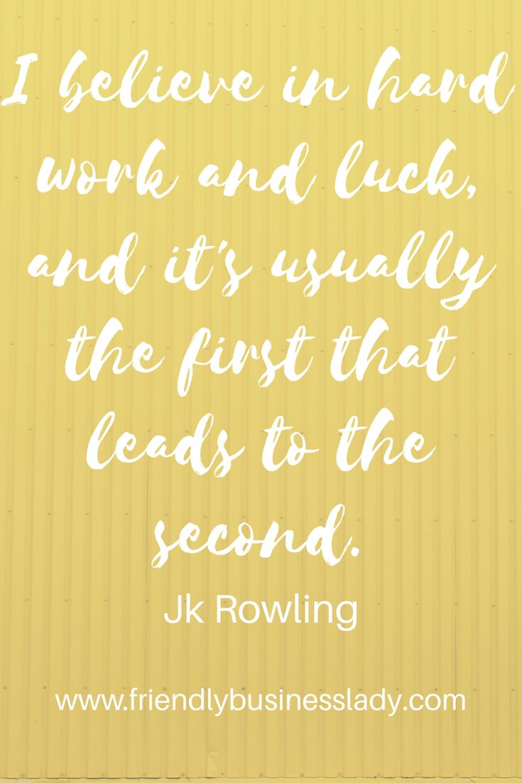 I believe in hard work and luck, and it's usually the first that leads to the second. - JK Rowling
