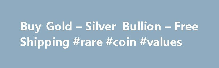 Buy Gold – Silver Bullion – Free Shipping #rare #coin #values http://coin.remmont.com/buy-gold-silver-bullion-free-shipping-rare-coin-values-2/  #bullion coins # Bullion Easily Buy Gold, Silver and Platinum Bullion Bars Coins through our Secure Online Ordering System Provident Metals, an online gold and silver dealer, makes investing in gold and other precious metals a breeze Investing in gold and other precious metals like silver coins has for centuries been a trusted way toRead More