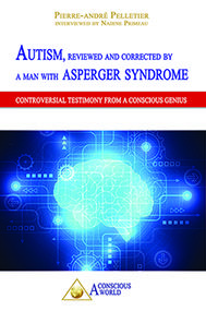 Autism, Reviewed And Corrected By A Man With Asperger Syndrome CONTROVERSIAL TESTIMONY FROM A CONSCIOUS GENIUS  ********************* WARNING ! THIS BOOK ABOUT AUTISM IS NOT A BOOK AMONG OR LIKE MANY OTHERS…  Discover the hidden face of autism in this work by Pierre-André Pelletier where he delivers highly controversial testimony about autism and his life as a person with autism and Asperger syndrome. READ MORE : www.unmondeconscient.org