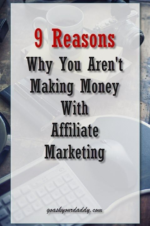 9 Reasons Why You Aren't Making Money With Affiliate Marketing - Go Ask Your Daddy