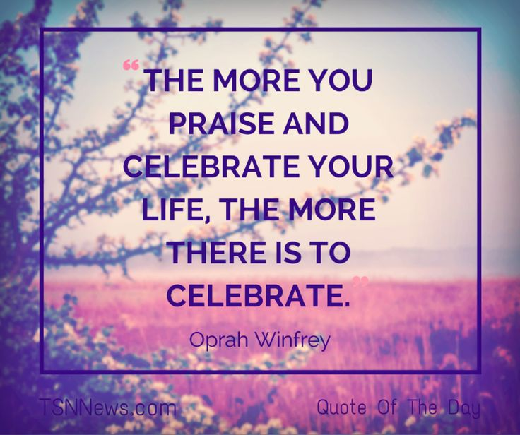 The more you praise and celebrate your life, the more there is to celebrate. - Oprah Winfrey