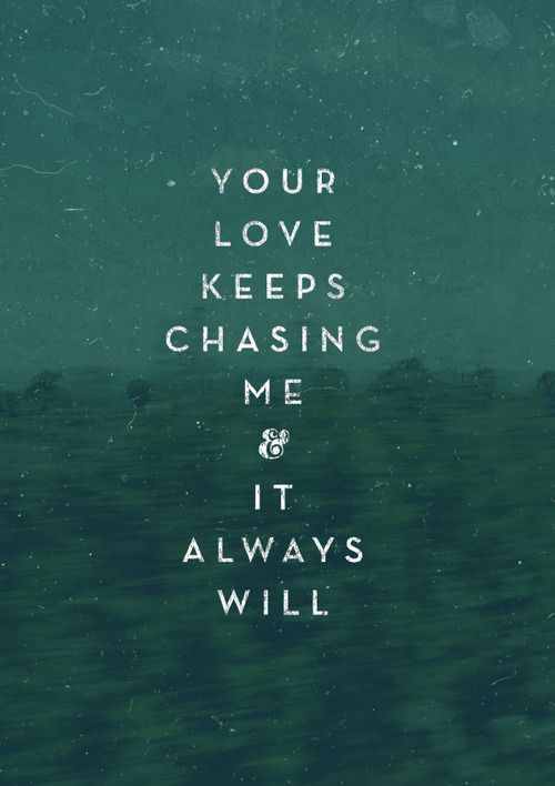 His love keeps chasing me and it always will!