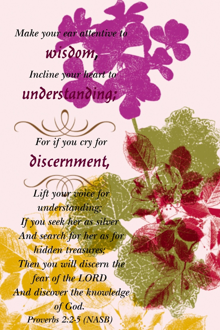 (Proverbs 2:2-5)  Turning your ear to wisdom and applying your heart to understanding—indeed, if you call out for insight and cry aloud for understanding, and if you look for it as for silver and search for it as for hidden treasure, then you will understand the fear of theLord and find the knowledge of God.