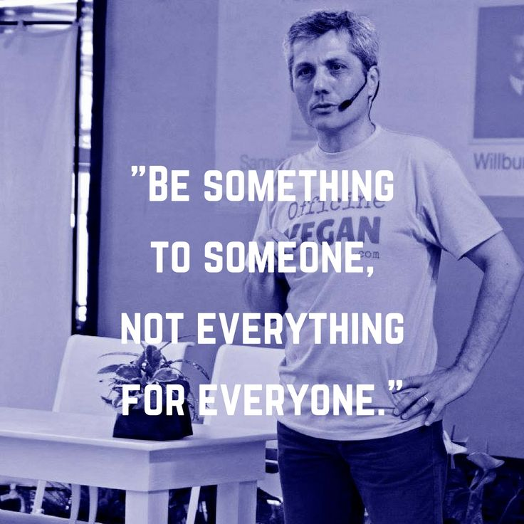 Be something to someone, not everything for everyone.