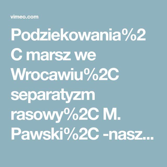 Podziekowania%2C marsz we Wrocawiu%2C separatyzm rasowy%2C M. Pawski%2C -nasze ulice nasze kamienice- on Vimeo