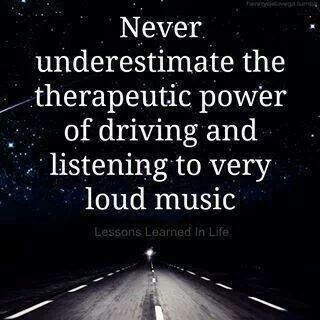 Never underestimate the therapeutic power of driving and listening to very loud music.