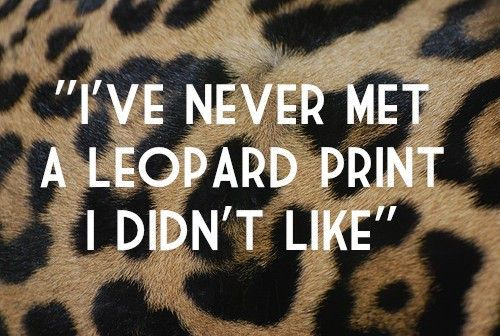 """""""I've Never Met A Leopard Print I Didn't Like!"""" #fashion #quote"""