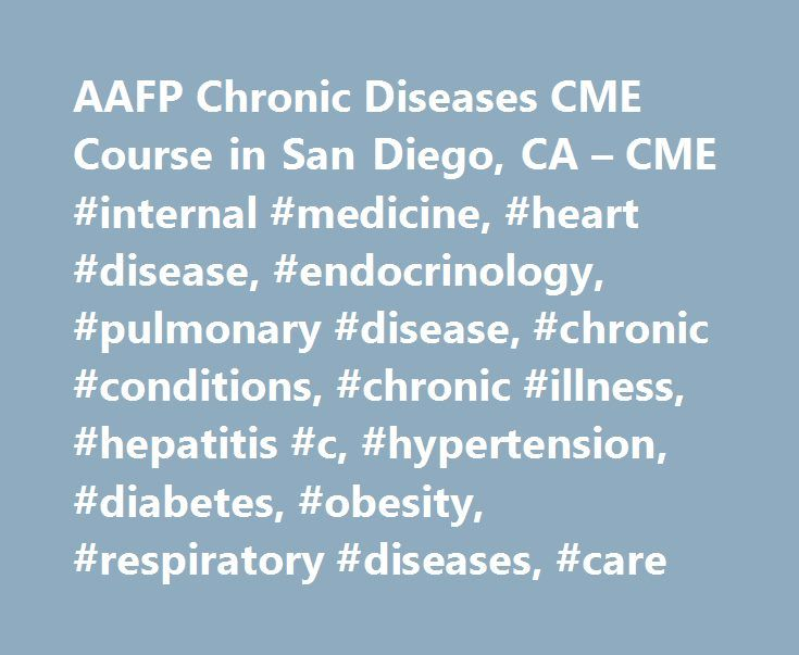 AAFP Chronic Diseases CME Course in San Diego, CA – CME #internal #medicine, #heart #disease, #endocrinology, #pulmonary #disease, #chronic #conditions, #chronic #illness, #hepatitis #c, #hypertension, #diabetes, #obesity, #respiratory #diseases, #care http://fresno.remmont.com/aafp-chronic-diseases-cme-course-in-san-diego-ca-cme-internal-medicine-heart-disease-endocrinology-pulmonary-disease-chronic-conditions-chronic-illness-hepatitis-c-hypertension/  # Care of Chronic Conditions Live…
