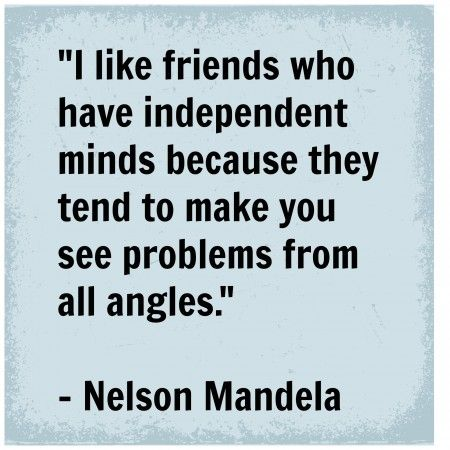 """I like friends who have independent minds because they tend to make you see problems from all angles."" - Nelson Mandela"
