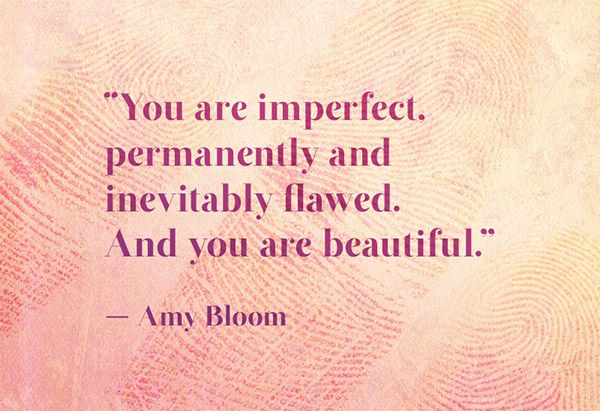 """You are imperfect, permanently and inevitably flawed. And you are beautiful."" -Amy Bloom"