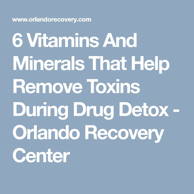6 Vitamins And Minerals That Help Remove Toxins During Drug Detox - Orlando Recovery Center