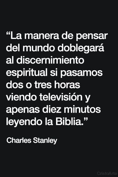 """""""La manera de pensar del mundo doblegará al discernimiento espiritual si pasamos dos o tres horas viendo televisión y apenas diez minutos leyendo la Biblia."""" - Charles Stanley"""