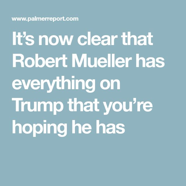 It's now clear that Robert Mueller has everything on Trump that you're hoping he has