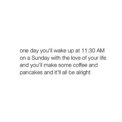 ...and one day you'll wake up and realize he's not the love of your life anymore...but you'll still make coffee and pancakes, and it'll all still be alright!