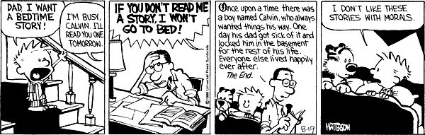 Calvin and Hobbes, August 19, 1986 - Once upon a time there was a boy named Calvin, who always wanted things his way. One day his dad got sick of it and locked him in the basement for the rest of his life. Everyone else lived happily ever after. The End.
