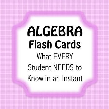 ALGEBRA Flash Cards What EVERY Student NEEDS to Know in an Instant! I designed these 88 flash cards for my Algebra I students who needed help mastering these basic concepts.