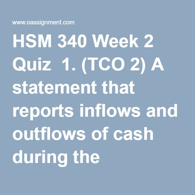 HSM 340 Week 2 Quiz  1. (TCO 2) A statement that reports inflows and outflows of cash during the accounting period in the categories of operations, investing, and financing, is called a(an):  2. (TCO 2) Which method(s) of financial reporting does (do) not recognize the impact of changes in purchasing power?  3. (TCO 2) Which of the following is the BEST example of a financial metric?  4. (TCO 2) What is/(are) the primary determinant(s) of firm value?  5. (TCO 2) How are revenues and…