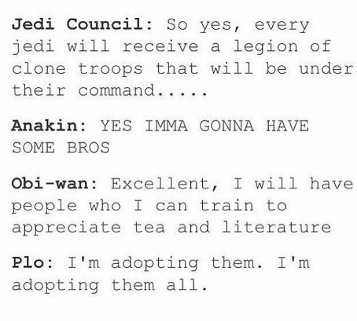 Jedi Council: So yes, every Jedi will receive a legion of Clone Troopers that will be under their command... Anakin: YES IMMA GONNA HAVE SOME BROS. Obi-Wan: Excellent, I will have people who I can train to appreciate tea and literature. Plo: I'm adopting them. I'm adopting them all.
