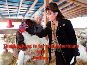 """Sarah Palin: """"Thanksgiving is for Real Americans Not Indians""""- Palin's response was astounding, """"Thanksgiving is for real Americans not Indians. We founded this Christian nation. Why if it wasn't for the God-fearing pilgrims, the natives would still be running around in loin cloths shooting at things with their arrows."""" Read More @ http://www.freewoodpost.com/2013/11/21/sarah-palin-thanksgiving-is-for-real-americans-not-indians/"""