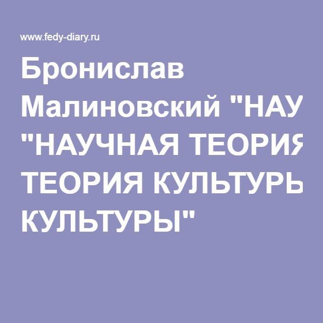 """Бронислав Малиновский """"НАУЧНАЯ ТЕОРИЯ КУЛЬТУРЫ"""""""